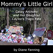 Mommy's Little Girl: Casey Anthony and her Daughter Caylee's Tragic Fate | [Diane Fanning]
