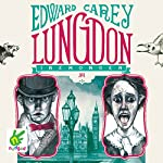 Lungdon: Iremonger Trilogy, Book 3 | Edward Carey