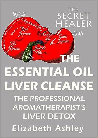 The Essential Oil Liver Cleanse: The Professional Aromatherapist's Liver Detox (The Secret Healer Book 3) written by Elizabeth Ashley