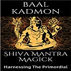 Shiva Mantra Magick: Harnessing The Primordial Hörbuch von Baal Kadmon Gesprochen von: Baal Kadmon
