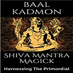 Shiva Mantra Magick: Harnessing The Primordial | Baal Kadmon