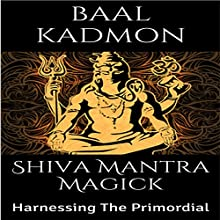 Shiva Mantra Magick: Harnessing The Primordial Audiobook by Baal Kadmon Narrated by Baal Kadmon