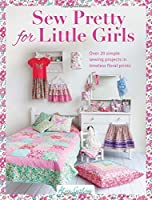 Sew Pretty for Little Girls: Over 20 Simple Sewing Projects in Timeless Floral Prints