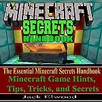 Minecraft Secrets Handbook: The Essential Minecraft Secrets Handbook: Minecraft Game Hints, Tips, & Tricks, and Secrets | Jack Elwood