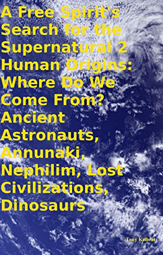 Tony Kelbrat - A Free Spirit's Search for the Supernatural 2 Human Origins: Where Do We Come From? Ancient Astronauts, Annunaki, Nephilim, Lost Civilizations, Dinosaurs (English Edition)