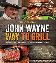 The Official John Wayne Way to Grill: Recipes and Stories Shared by Duke's Family