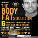 The Body Fat Solution: Five Principles for Burning Fat, Building Lean Muscle, Ending Emotional Eating, and Maintaining Your Perfect Weight (       UNABRIDGED) by Tom Venuto Narrated by L. J. Ganser