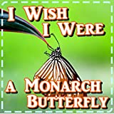 Children book: I Wish I Were a Monarch Butterfly: Caterpillar and Butterfly Kid s Photo Book with Fun Facts (Ages 3-9) (Bedtime Story)