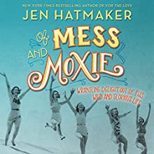 Of Mess and Moxie: Wrangling Delight out of This Wild and Glorious Life Audiobook by Jen Hatmaker Narrated by Jen Hatmaker