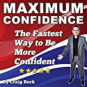 Maximum Confidence: The Fastest Way to Be More Confident (       UNABRIDGED) by Craig Beck Narrated by Craig Beck