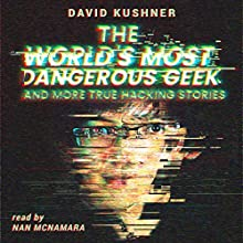 The World's Most Dangerous Geek: And More True Hacking Stories Audiobook by David Kushner Narrated by Nan McNamara
