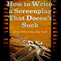 How to Write a Screenplay That Doesn't Suck and Will Actually Sell: ScriptBully Book Series