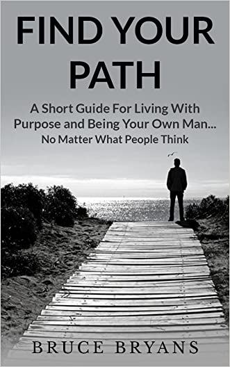 Find Your Path: A Short Guide For Living With Purpose And Being Your Own Man...No Matter What People Think
