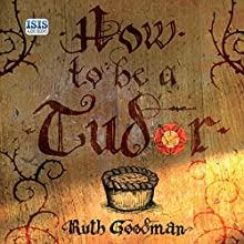 How to Be a Tudor: A Dawn-to-Dusk Guide to Everyday Life Audiobook by Ruth Goodman Narrated by Patience Tomlinson