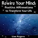 Rewire Your Mind: Positive Affirmations to Transform Your Life (       UNABRIDGED) by Lisa Rogers Narrated by Natalya Bykov