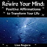 Rewire Your Mind: Positive Affirmations to Transform Your Life