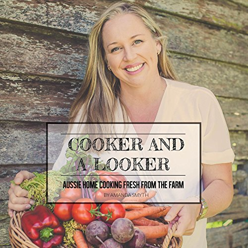 Cooker & a Looker: Aussie Home Cooking Fresh From the Farm by Amanda Smyth