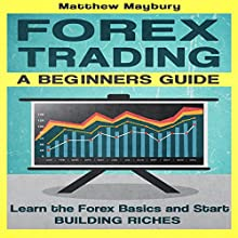 Forex: A Beginner's Guide to Forex Trading: Learn the Forex Basics and Start Building Riches Audiobook by Matthew Maybury Narrated by Mark Shumka