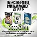 Overcome Fatigue: Pain Management: Sleep: 3 Books in 1: Eliminate Fatigue from Your Life, World's Best Pain Reduction Strategies & Easily Get a Great Night's Sleep Audiobook by Ace McCloud Narrated by Joshua Mackey