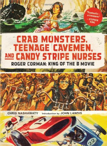 Roger Corman, King of the B-Movie: Crab Monsters, Teenage Cavemen, and Candy Stripe Nurses