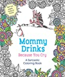Mommy Drinks Because You Cry: A Sarca...