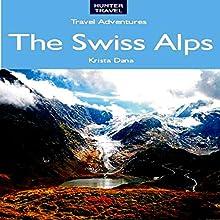 The Swiss Alps: Geneva, Zermatt, Zurich, Lucerne, St. Moritz, & Beyond: Travel Adventures (       UNABRIDGED) by Krista Dana Narrated by Robert E. Prout
