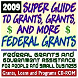 2009 Super Guide to Grants, Grants, and More Federal Grants - Government Assistance for People and Small Business: Grants, Loans, Student Aid, Applications, New Programs, FOIA, College Money (CD-ROM)