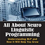 All About Neuro Linguistic Programming: Understanding NLP and How It Will Help You Grow   Sue Kindler