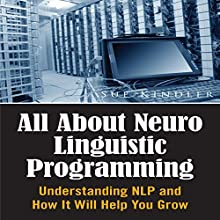 All About Neuro Linguistic Programming: Understanding NLP and How It Will Help You Grow (       UNABRIDGED) by Sue Kindler Narrated by Troy McElfresh