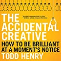 The Accidental Creative: How to Be Brilliant at a Moment's Notice Audiobook by Todd Henry Narrated by Todd Henry