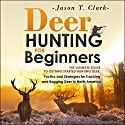 Deer Hunting for Beginners: The Ultimate Guide to Getting Started Hunting Deer: Tactics and Strategies for Tracking and Bagging Deer in North America Audiobook by Jason T. Clark Narrated by Juan G Molinari