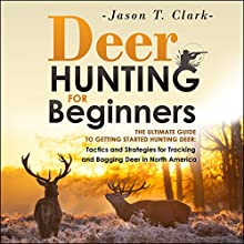 Deer Hunting for Beginners: The Ultimate Guide to Getting Started Hunting Deer: Tactics and Strategies for Tracking and Bagging Deer in North America (       UNABRIDGED) by Jason T. Clark Narrated by Juan G Molinari