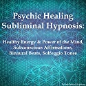 Psychic Healing Subliminal Hypnosis: Healthy Energy & Power of the Mind, Subconscious Affirmations, Binaural Beats, Solfeggio Tones  by Subliminal Hypnosis Narrated by Joel Thielke