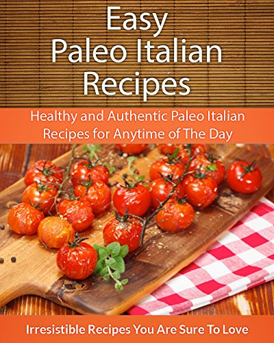Easy Paleo Italian Recipes: Healthy and Authentic Paleo Italian Recipes for Anytime of The Day (The Easy Recipe) by Echo Bay Books