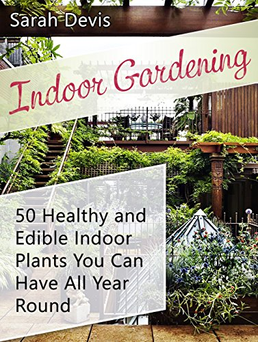 Indoor Gardening: 50 Healthy and Eatable Indoor Plants You can Have All Year Round (Gardening, Indoor Gardening...
