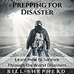 Prepping for Disaster: Learn How to Survive Through the Worst Disasters | Bill Shepherd