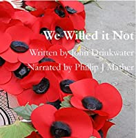 We Willed It Not (       UNABRIDGED) by John Drinkwater Narrated by Phillip J. Mather