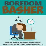 How To Get Rid of Bordom : Boredom Busters : Battling Boredom : Boredom Basher - How to Get Rid of Boredom Through Powerful Inspiration and Fun Projects
