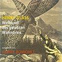 Weltquell des gelebten Wahnsinns Hörbuch von Henry Glass Gesprochen von: Harry Rowohlt