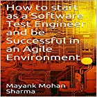How to Start As a Software Test Engineer and Be Successful in an Agile Environment Hörbuch von Mayank Mohan Sharma Gesprochen von: Judy Rounda