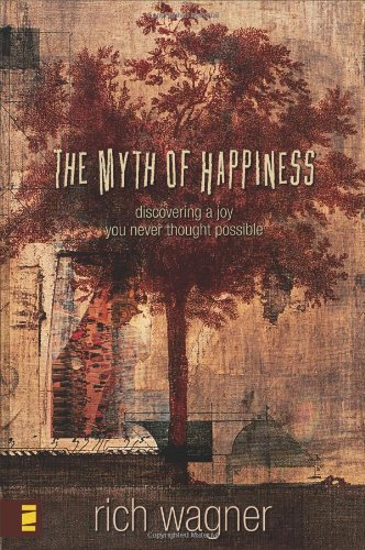 The Myth of Happiness: Discovering a Joy You Never Thought Possible, Wagner, Rich