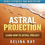 Astral Projection: Learn How to Astral Project with Beach Hypnosis and Meditation | Gelina Ray