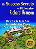 The Success Secrets Of Billionaire Richard Branson - How To Be Rich And Successful Like Virgin Founder Richard Branson (Famous Success Stories)