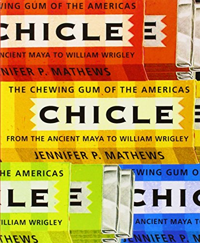 Chicle: The Chewing Gum of the Americas, From the Ancient Maya to William Wrigley