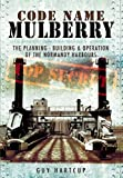 Code Name Mulberry: The Planning Building and Operation of the Normandy Harbours