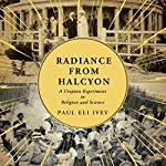 Radiance from Halcyon: A Utopian Experiment in Religion and Science   Paul Eli Ivey