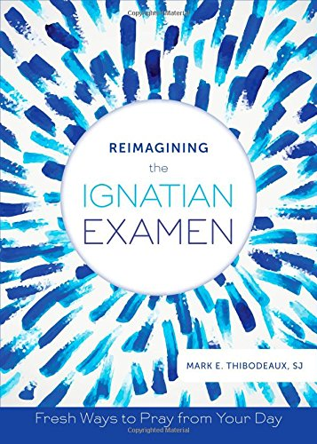 Reimagining the Ignatian Examen: Fresh Ways to Pray from Your Day