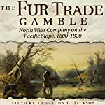 The Fur Trade Gamble: North West Company on the Pacific Slope, 1800-1820 | Lloyd Keith,John C. Jackson