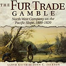 The Fur Trade Gamble: North West Company on the Pacific Slope, 1800-1820 | Livre audio Auteur(s) : Lloyd Keith, John C. Jackson Narrateur(s) : Bill Nevitt