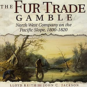 The Fur Trade Gamble: North West Company on the Pacific Slope, 1800-1820 Hörbuch von Lloyd Keith, John C. Jackson Gesprochen von: Bill Nevitt